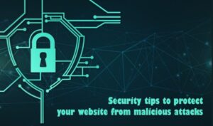 Security Tips To Protect Your Website From Malicious Attacks